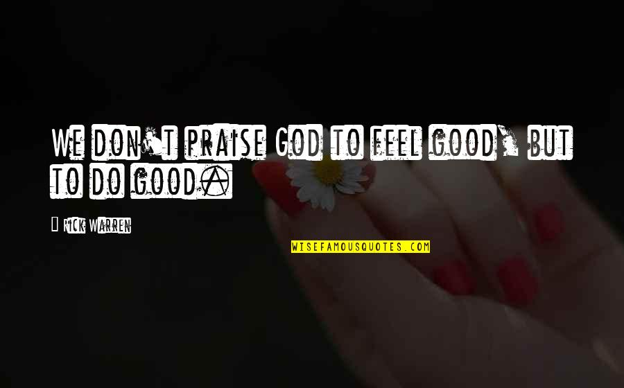 To Feel Good Quotes By Rick Warren: We don't praise God to feel good, but
