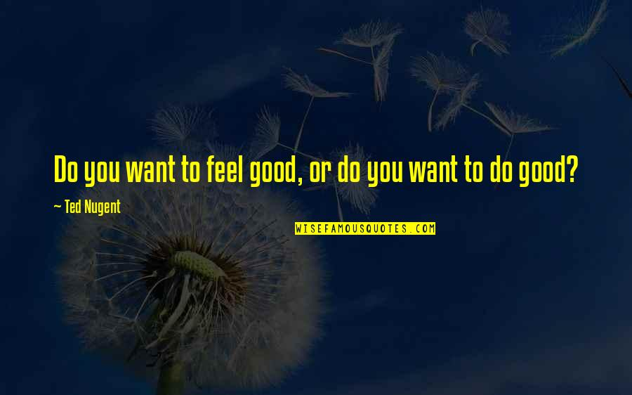 To Feel Good Quotes By Ted Nugent: Do you want to feel good, or do