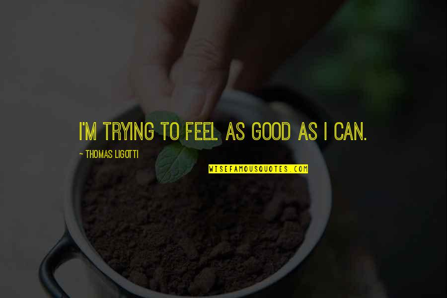 To Feel Good Quotes By Thomas Ligotti: I'm trying to feel as good as I