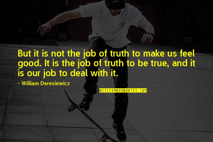 To Feel Good Quotes By William Deresiewicz: But it is not the job of truth