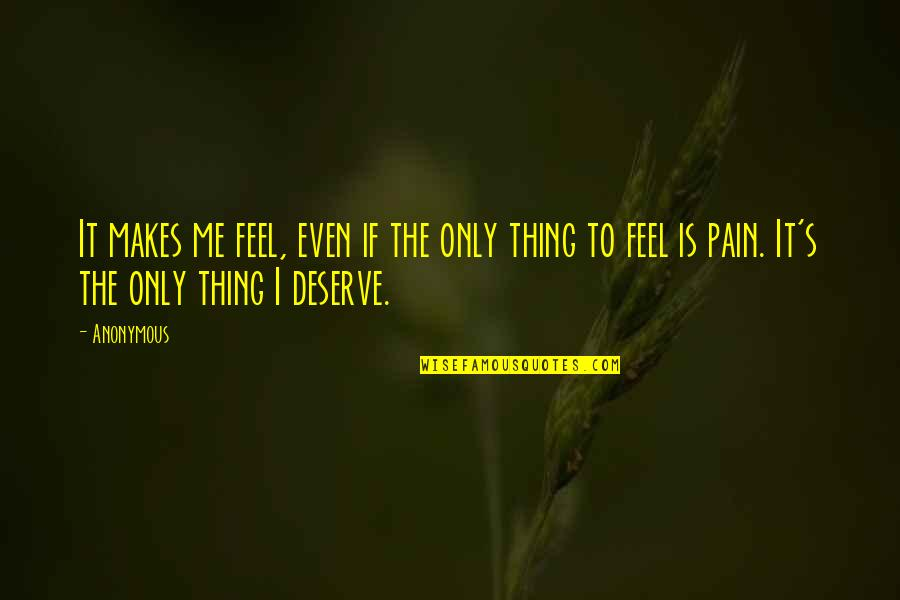 To Feel Pain Quotes By Anonymous: It makes me feel, even if the only