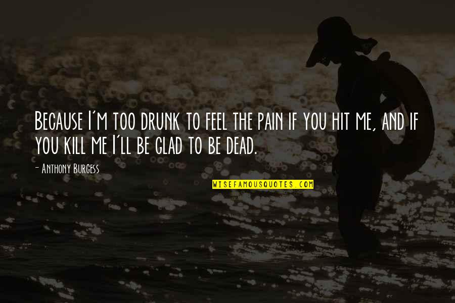 To Feel Pain Quotes By Anthony Burgess: Because I'm too drunk to feel the pain