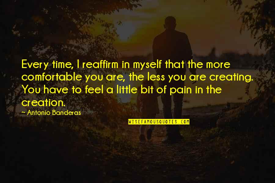 To Feel Pain Quotes By Antonio Banderas: Every time, I reaffirm in myself that the