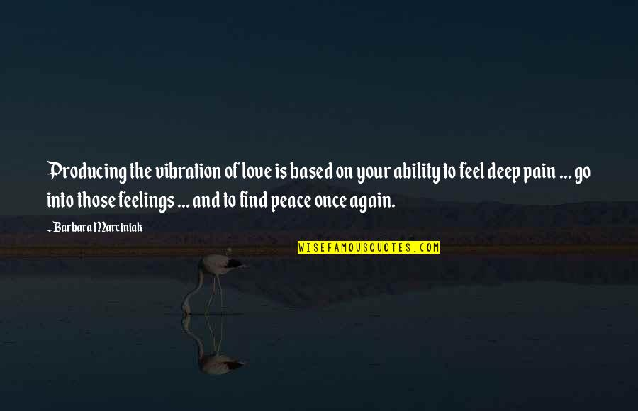 To Feel Pain Quotes By Barbara Marciniak: Producing the vibration of love is based on