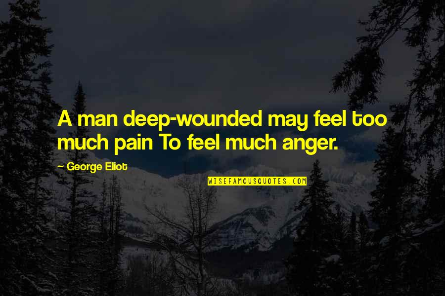 To Feel Pain Quotes By George Eliot: A man deep-wounded may feel too much pain
