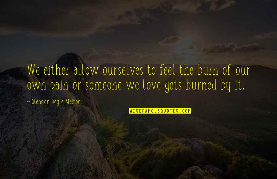 To Feel Pain Quotes By Glennon Doyle Melton: We either allow ourselves to feel the burn
