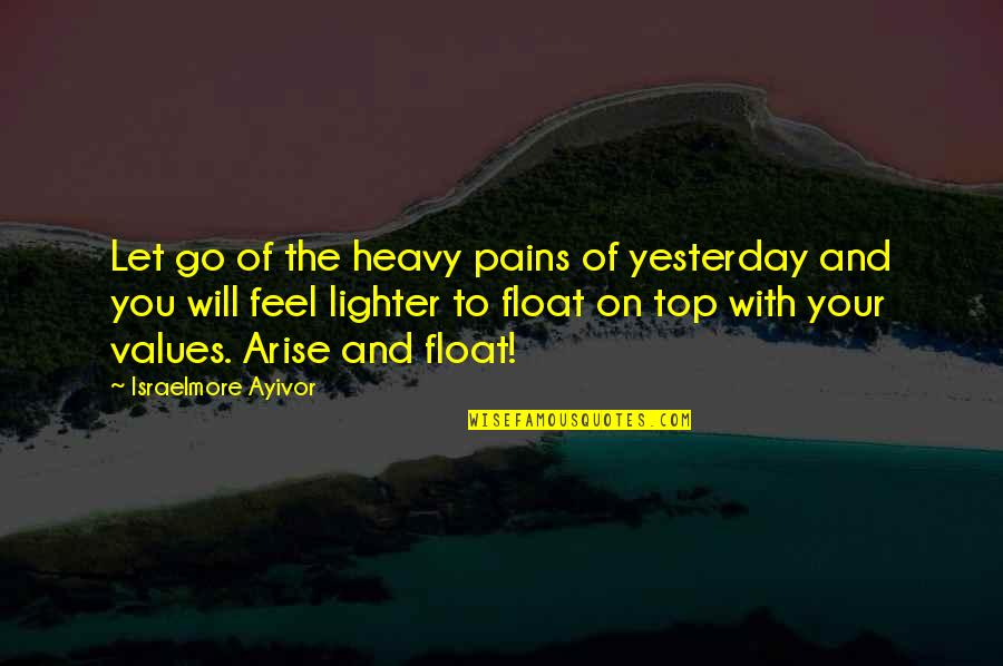 To Feel Pain Quotes By Israelmore Ayivor: Let go of the heavy pains of yesterday