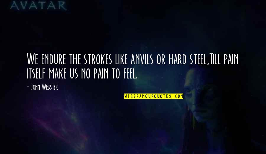 To Feel Pain Quotes By John Webster: We endure the strokes like anvils or hard
