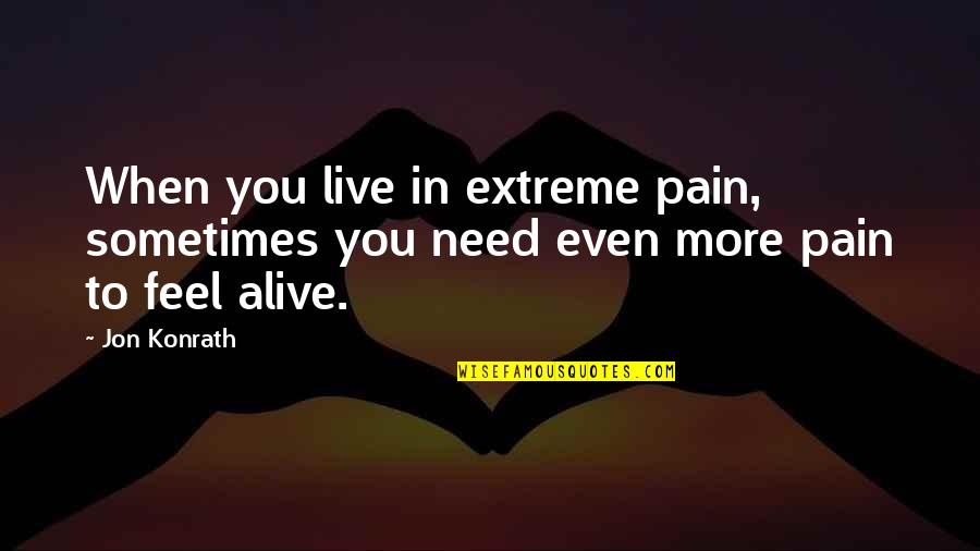 To Feel Pain Quotes By Jon Konrath: When you live in extreme pain, sometimes you