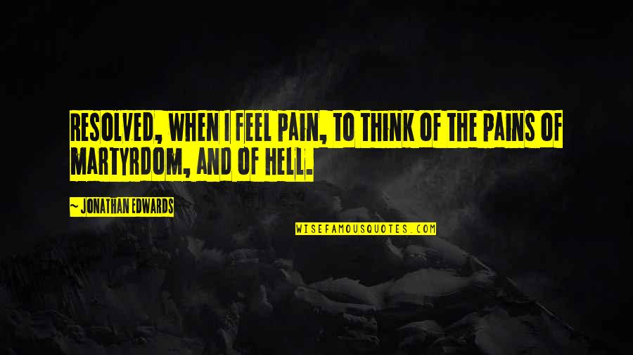 To Feel Pain Quotes By Jonathan Edwards: Resolved, when I feel pain, to think of