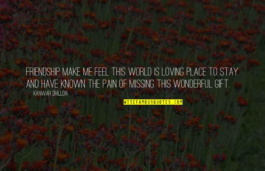 To Feel Pain Quotes By Kanwar Dhillon: Friendship make me feel this world is loving