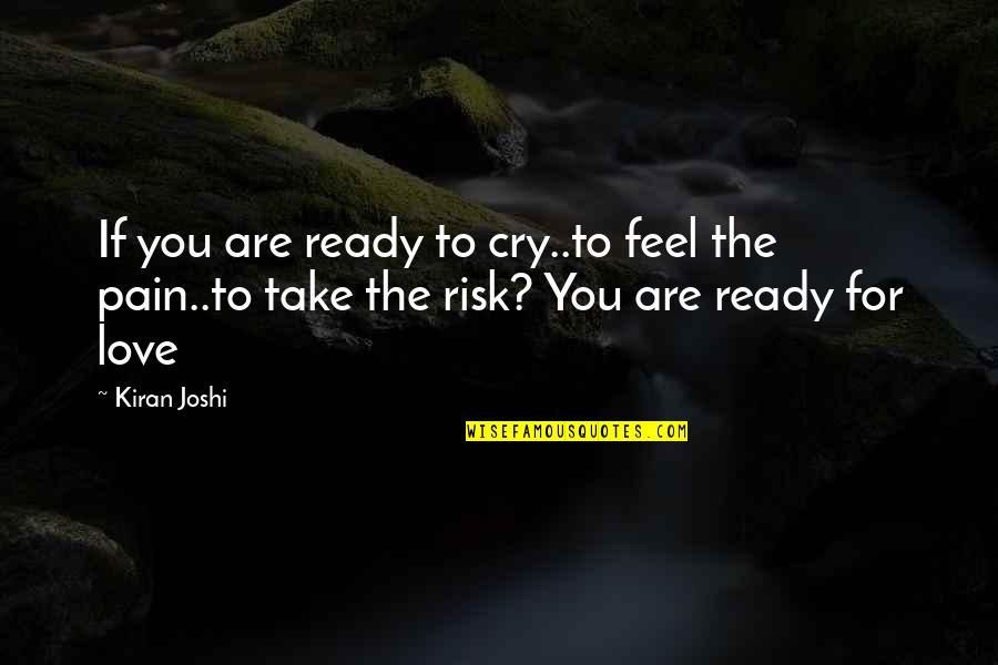 To Feel Pain Quotes By Kiran Joshi: If you are ready to cry..to feel the