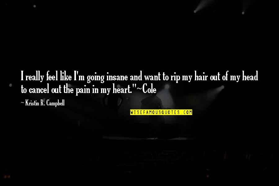 To Feel Pain Quotes By Kristin R. Campbell: I really feel like I'm going insane and
