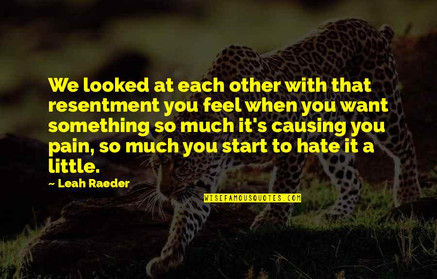 To Feel Pain Quotes By Leah Raeder: We looked at each other with that resentment