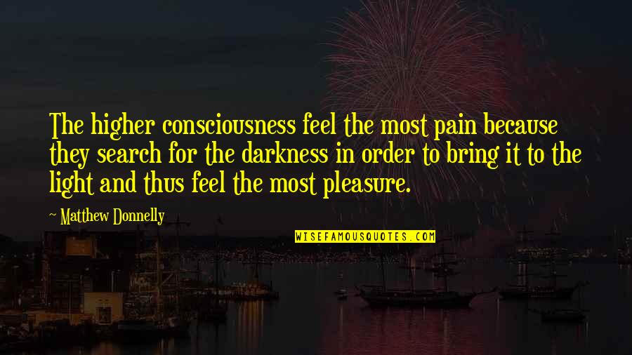 To Feel Pain Quotes By Matthew Donnelly: The higher consciousness feel the most pain because