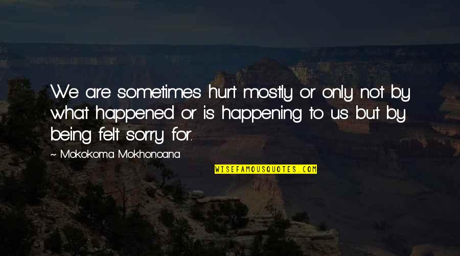 To Feel Pain Quotes By Mokokoma Mokhonoana: We are sometimes hurt mostly or only not