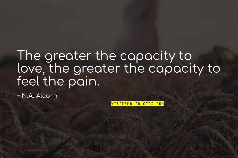 To Feel Pain Quotes By N.A. Alcorn: The greater the capacity to love, the greater