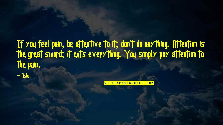 To Feel Pain Quotes By Osho: If you feel pain, be attentive to it;