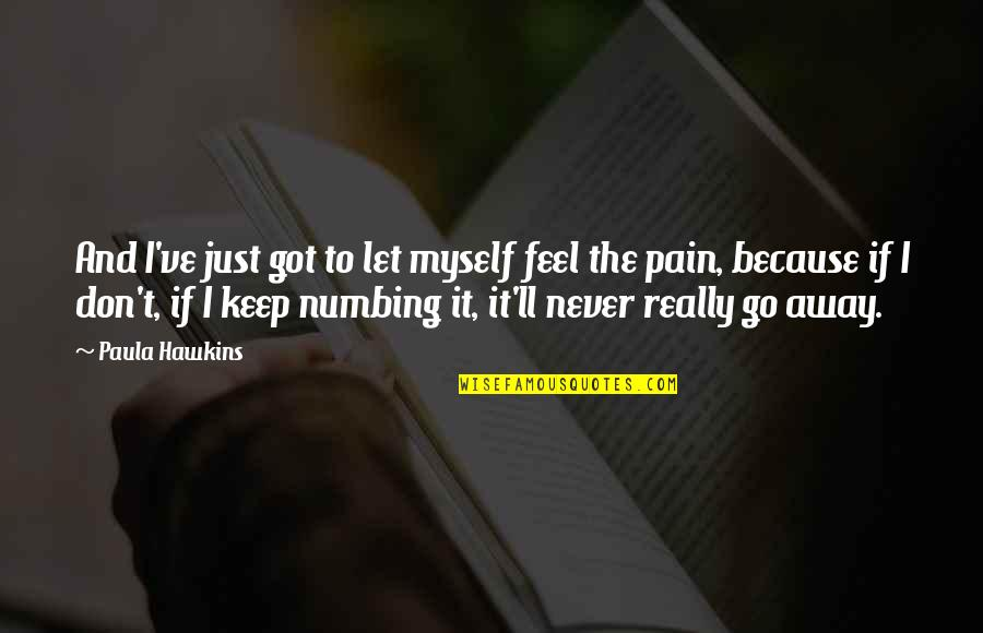 To Feel Pain Quotes By Paula Hawkins: And I've just got to let myself feel