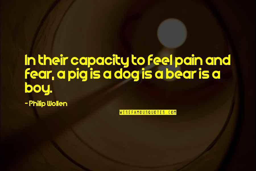 To Feel Pain Quotes By Philip Wollen: In their capacity to feel pain and fear,