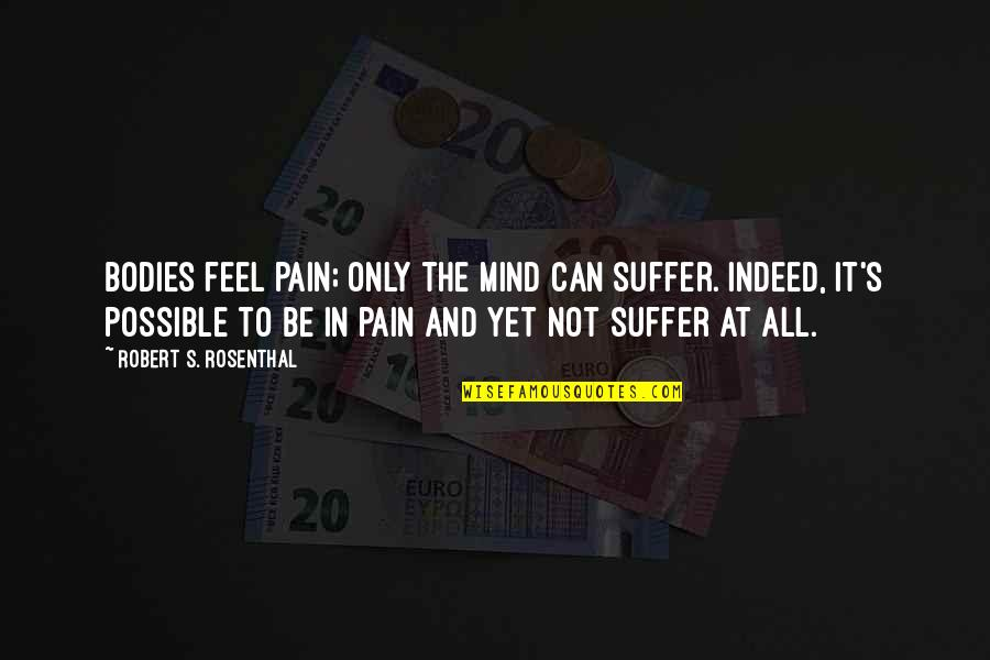 To Feel Pain Quotes By Robert S. Rosenthal: Bodies feel pain; only the mind can suffer.