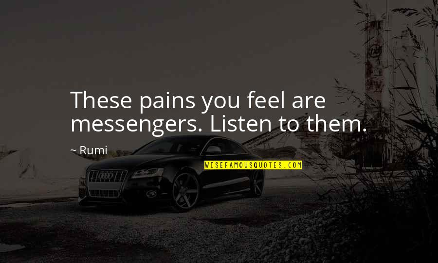 To Feel Pain Quotes By Rumi: These pains you feel are messengers. Listen to