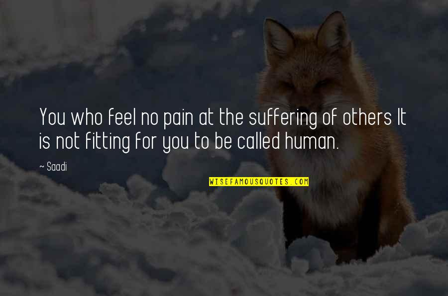 To Feel Pain Quotes By Saadi: You who feel no pain at the suffering