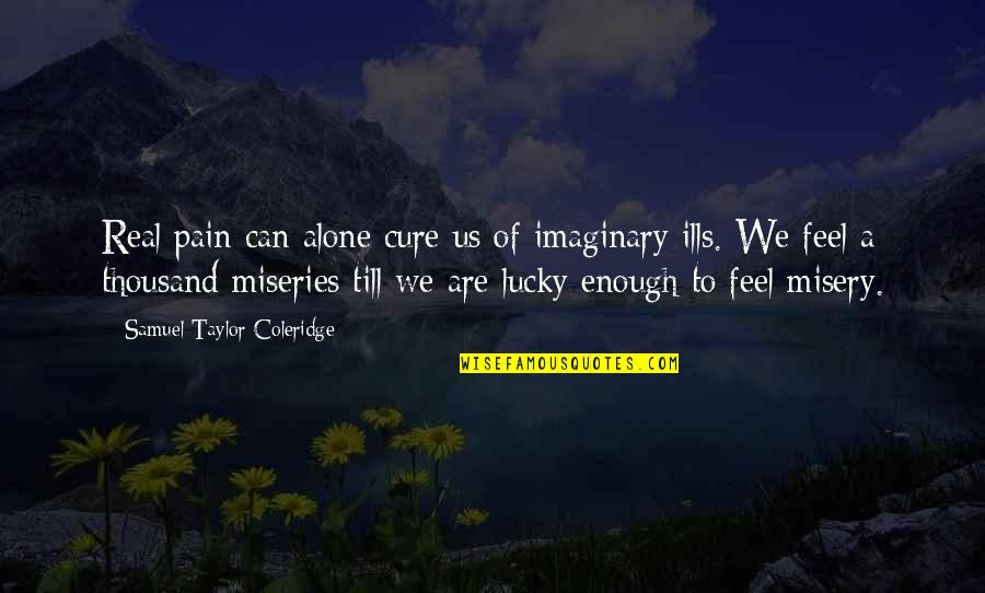 To Feel Pain Quotes By Samuel Taylor Coleridge: Real pain can alone cure us of imaginary