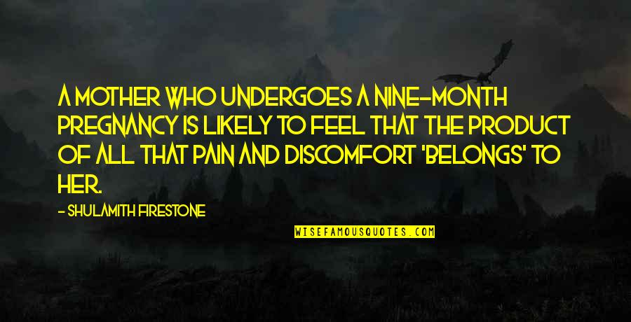 To Feel Pain Quotes By Shulamith Firestone: A mother who undergoes a nine-month pregnancy is