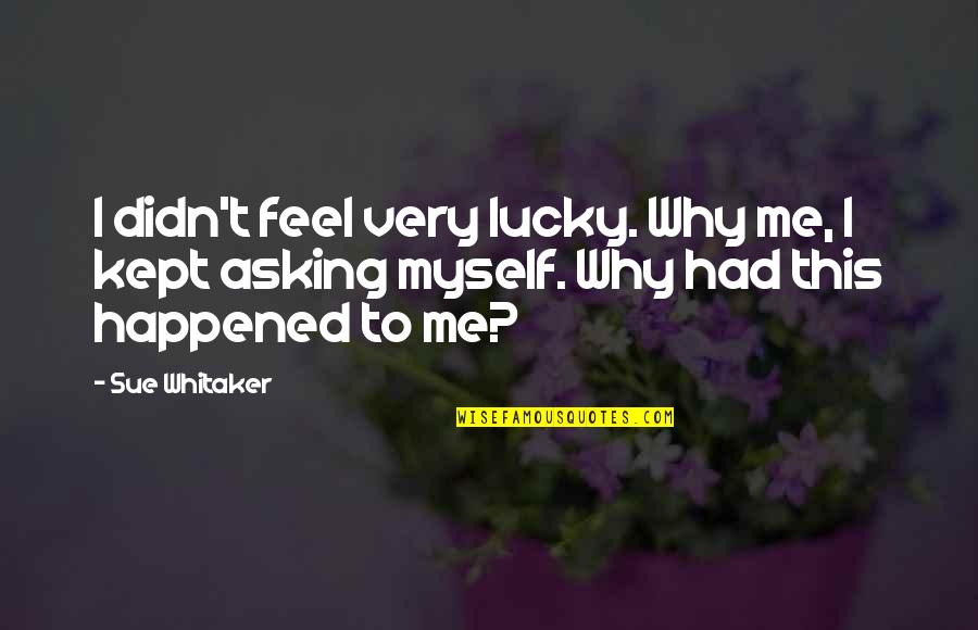 To Feel Pain Quotes By Sue Whitaker: I didn't feel very lucky. Why me, I