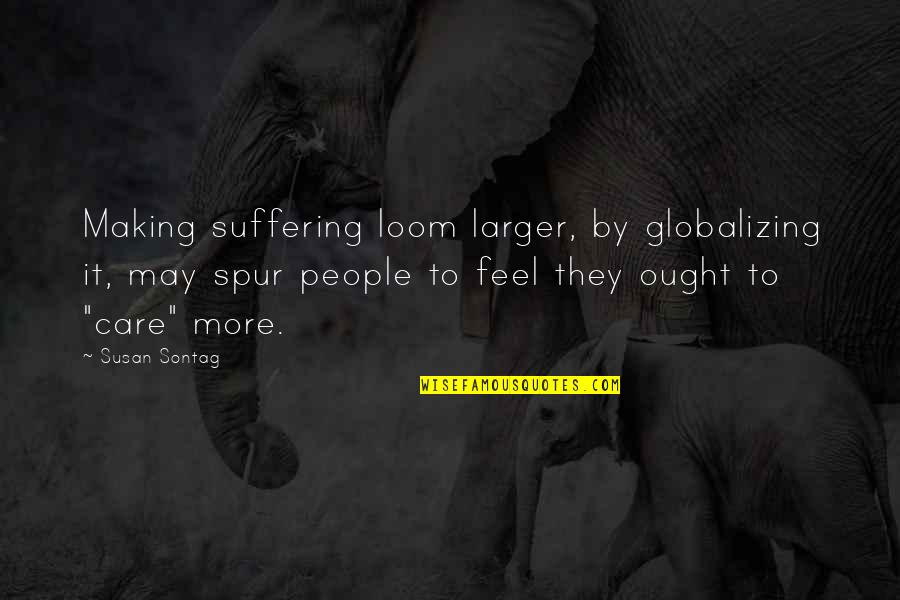 To Feel Pain Quotes By Susan Sontag: Making suffering loom larger, by globalizing it, may