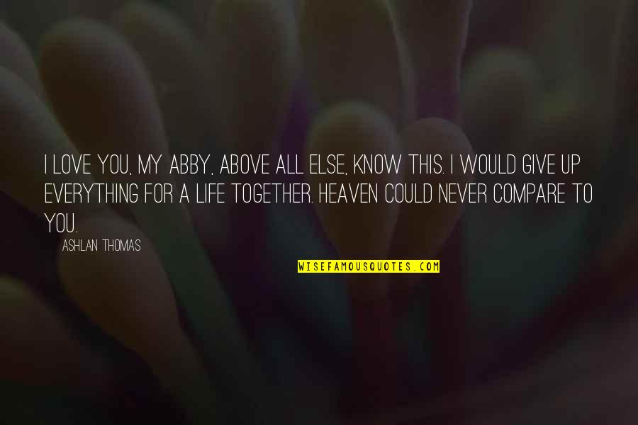 To Give Love Quotes By Ashlan Thomas: I love you, my Abby, above all else,