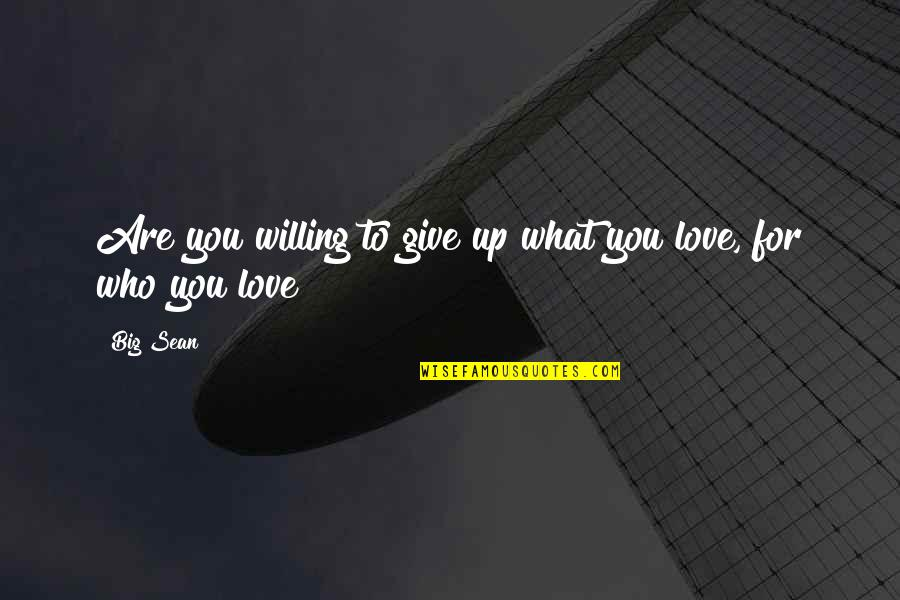 To Give Love Quotes By Big Sean: Are you willing to give up what you