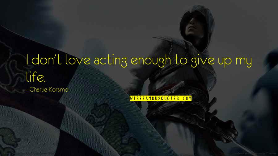 To Give Love Quotes By Charlie Korsmo: I don't love acting enough to give up