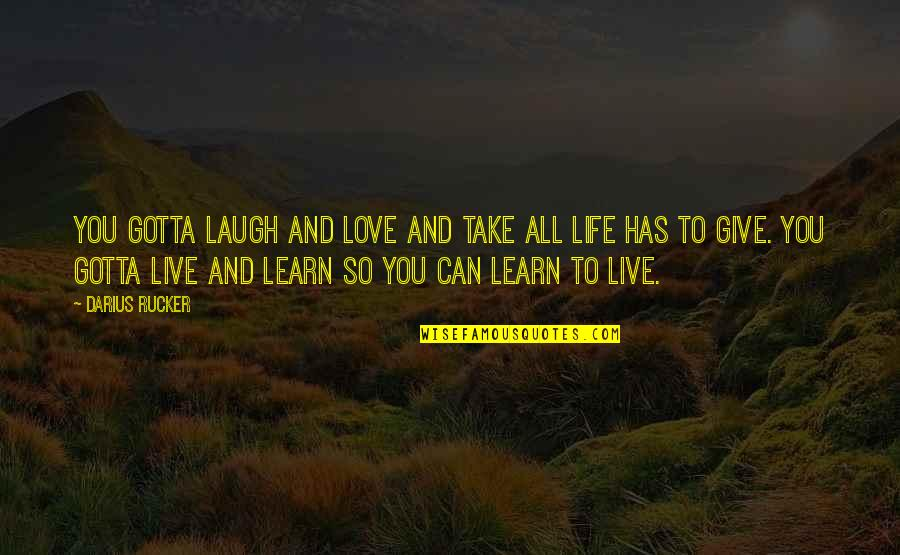 To Give Love Quotes By Darius Rucker: You gotta laugh and love and take all