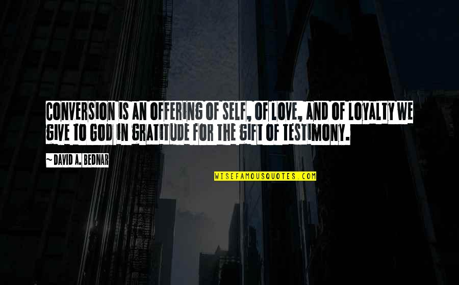 To Give Love Quotes By David A. Bednar: Conversion is an offering of self, of love,