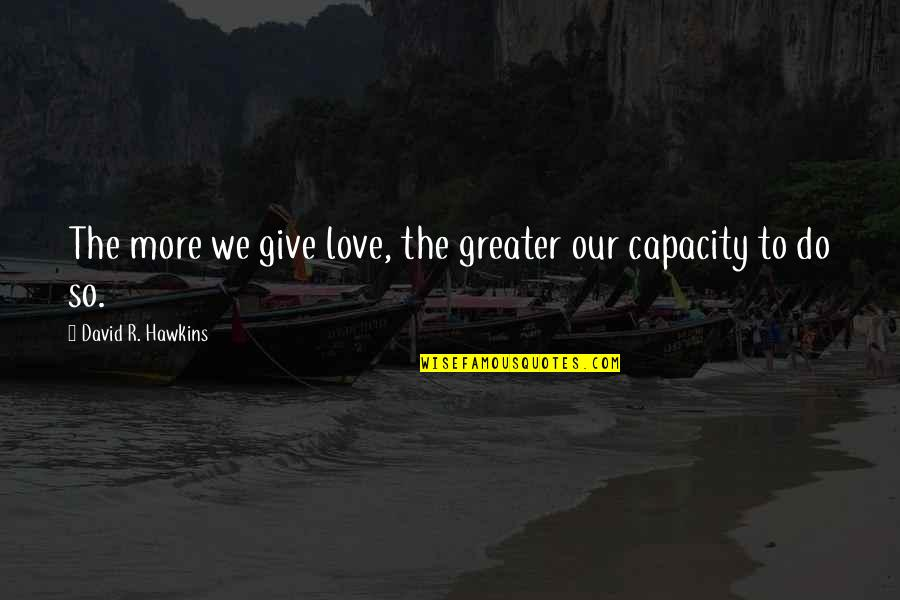 To Give Love Quotes By David R. Hawkins: The more we give love, the greater our