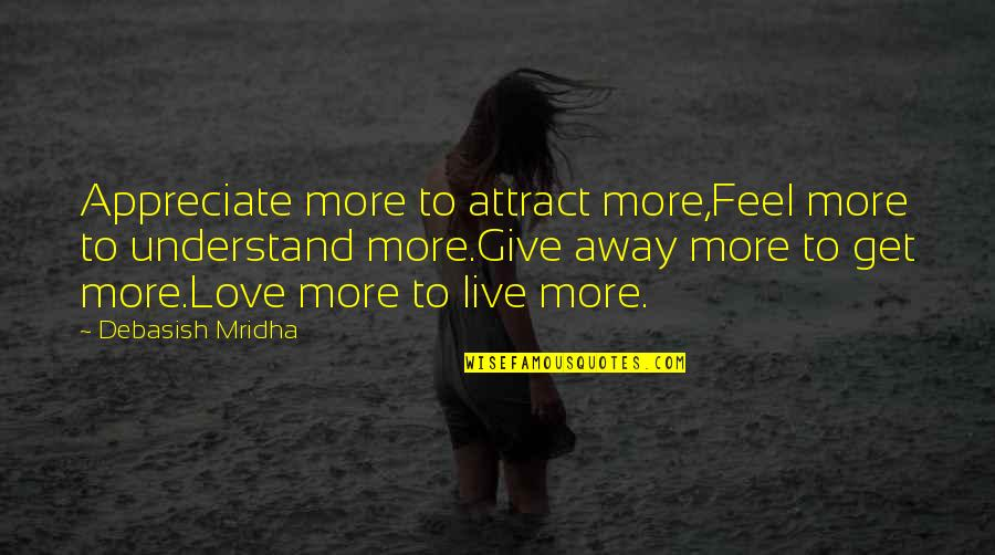 To Give Love Quotes By Debasish Mridha: Appreciate more to attract more,Feel more to understand