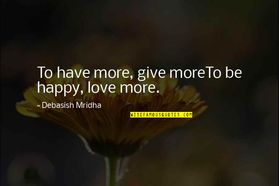 To Give Love Quotes By Debasish Mridha: To have more, give moreTo be happy, love