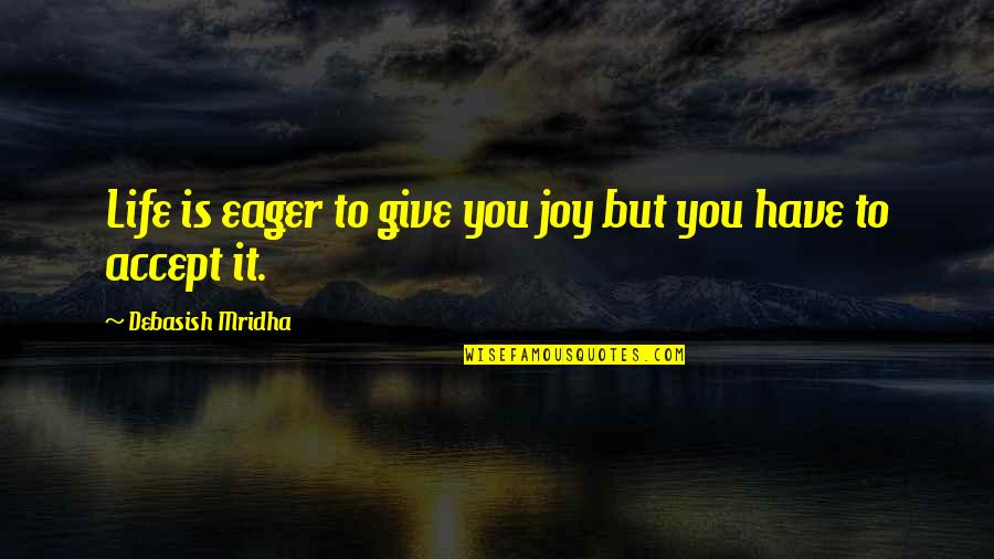 To Give Love Quotes By Debasish Mridha: Life is eager to give you joy but
