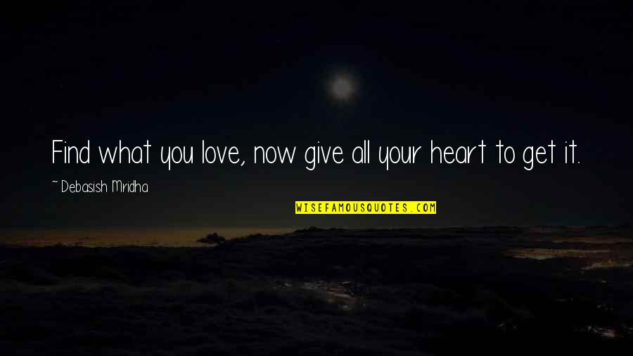 To Give Love Quotes By Debasish Mridha: Find what you love, now give all your
