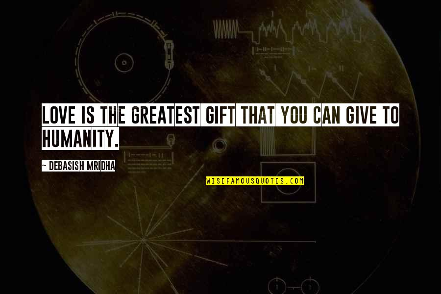 To Give Love Quotes By Debasish Mridha: Love is the greatest gift that you can