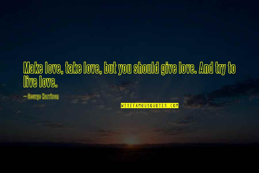 To Give Love Quotes By George Harrison: Make love, take love, but you should give