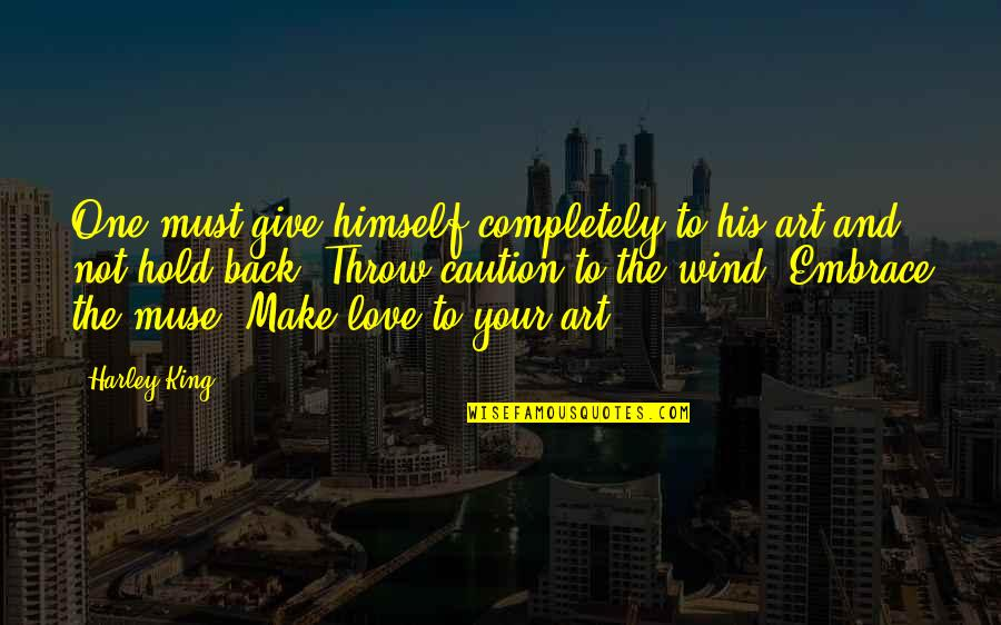 To Give Love Quotes By Harley King: One must give himself completely to his art