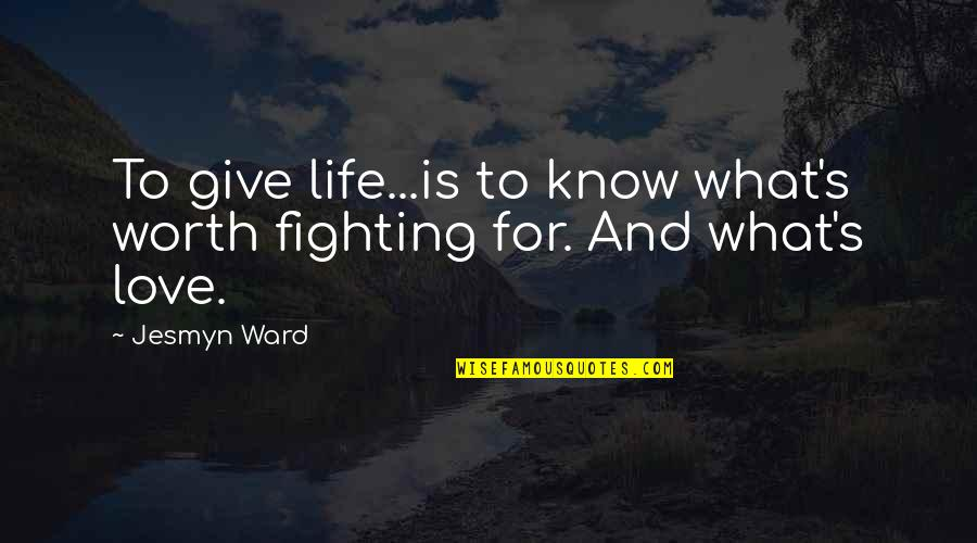 To Give Love Quotes By Jesmyn Ward: To give life...is to know what's worth fighting