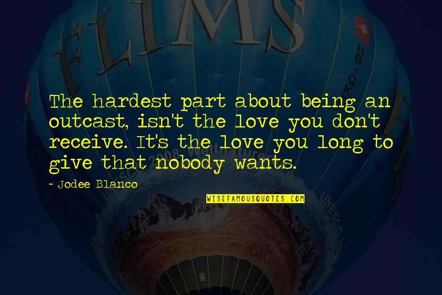 To Give Love Quotes By Jodee Blanco: The hardest part about being an outcast, isn't