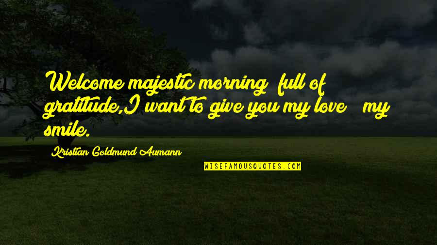 To Give Love Quotes By Kristian Goldmund Aumann: Welcome majestic morning; full of gratitude,I want to