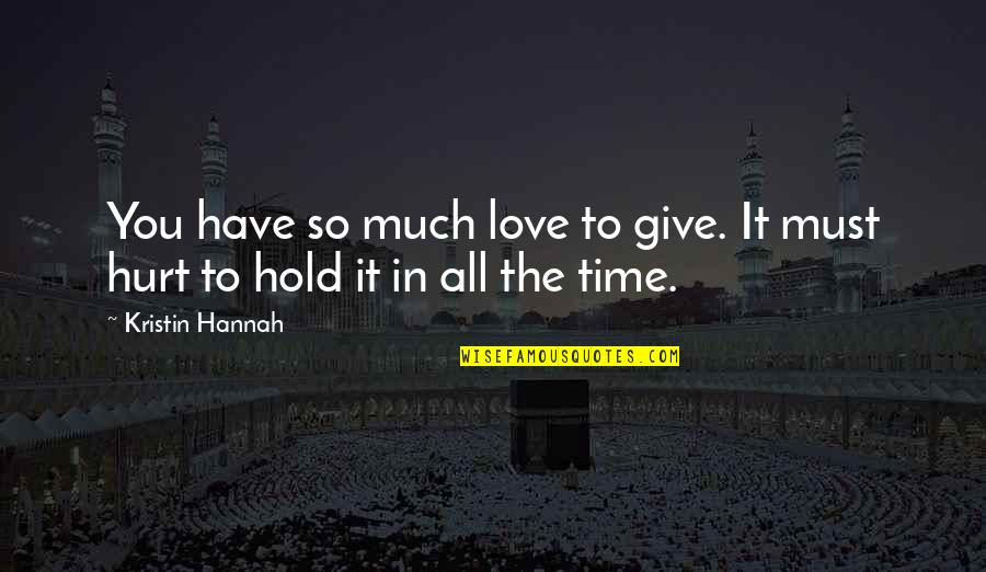 To Give Love Quotes By Kristin Hannah: You have so much love to give. It