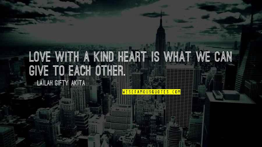To Give Love Quotes By Lailah Gifty Akita: Love with a kind heart is what we