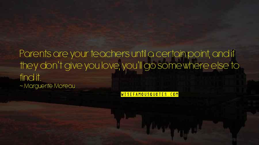 To Give Love Quotes By Marguerite Moreau: Parents are your teachers until a certain point,